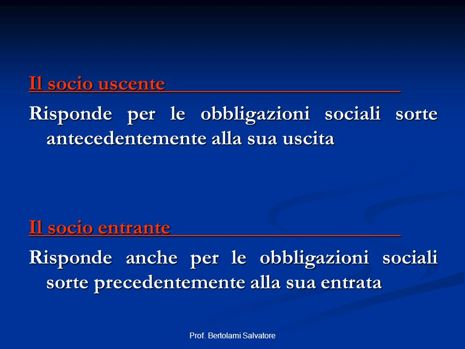 Prof. Bertolami Salvatore Il socio uscente Risponde per le obbligazioni sociali sorte antecedentemente alla sua uscita Il socio entrante Risponde anch