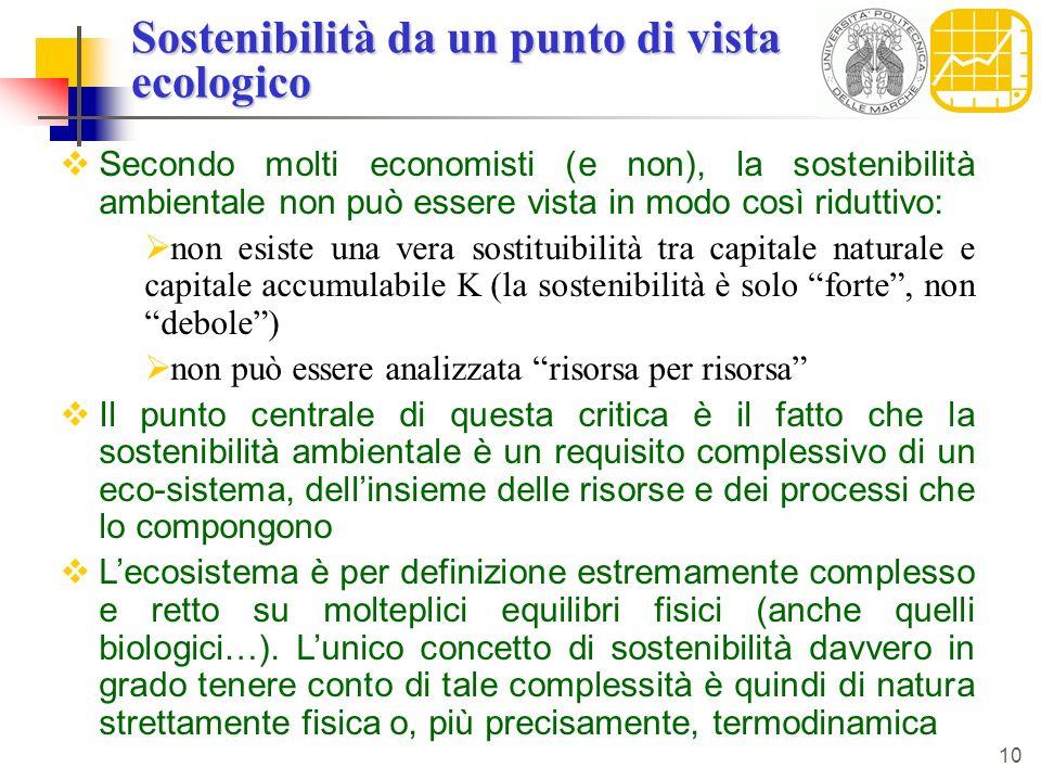 10 Sostenibilità da un punto di vista ecologico Secondo molti economisti (e non), la sostenibilità ambientale non può essere vista in modo così riduttivo: non esiste una vera sostituibilità tra capitale naturale e capitale accumulabile K (la sostenibilità è solo forte, non debole) non può essere analizzata risorsa per risorsa Il punto centrale di questa critica è il fatto che la sostenibilità ambientale è un requisito complessivo di un eco-sistema, dellinsieme delle risorse e dei processi che lo compongono Lecosistema è per definizione estremamente complesso e retto su molteplici equilibri fisici (anche quelli biologici…).