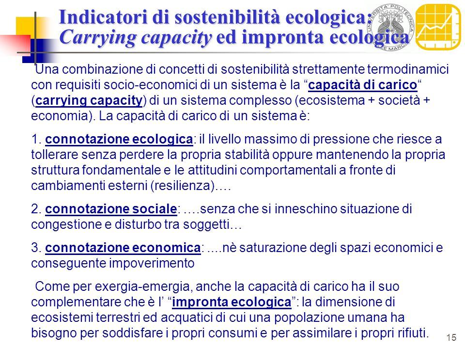 15 Indicatori di sostenibilità ecologica: Carrying capacity ed impronta ecologica Una combinazione di concetti di sostenibilità strettamente termodinamici con requisiti socio-economici di un sistema è la capacità di carico (carrying capacity) di un sistema complesso (ecosistema + società + economia).
