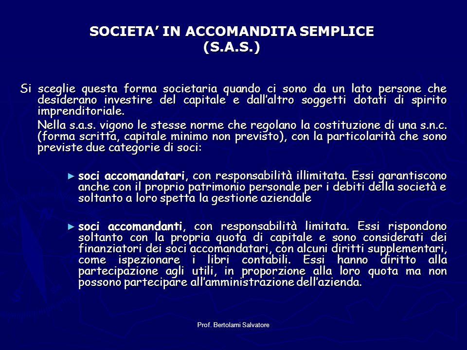 Prof. Bertolami Salvatore SOCIETA IN ACCOMANDITA SEMPLICE (S.A.S.) Si sceglie questa forma societaria quando ci sono da un lato persone che desiderano