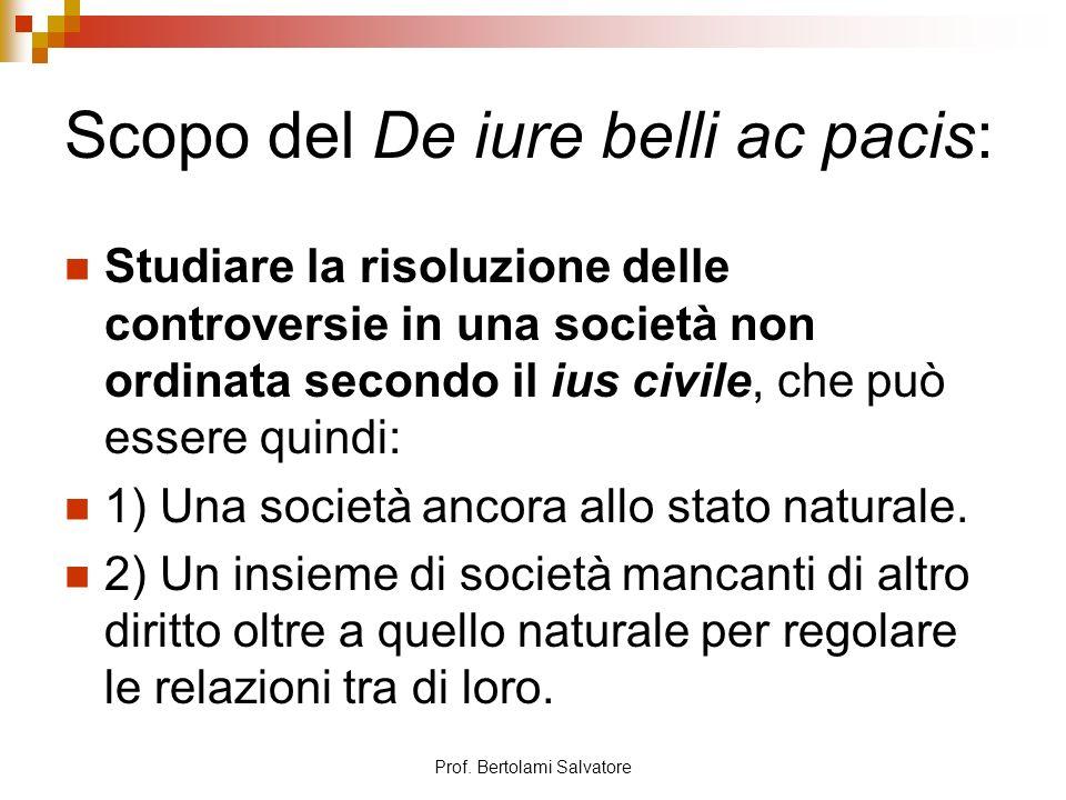 Prof. Bertolami Salvatore Scopo del De iure belli ac pacis: Studiare la risoluzione delle controversie in una società non ordinata secondo il ius civi