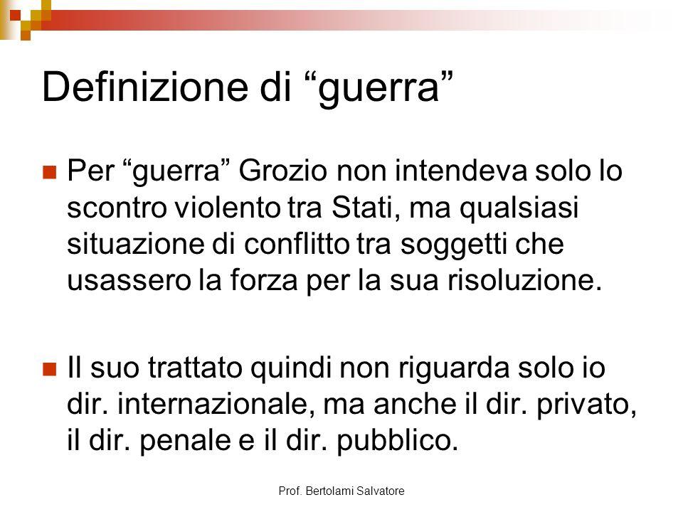 Prof. Bertolami Salvatore Definizione di guerra Per guerra Grozio non intendeva solo lo scontro violento tra Stati, ma qualsiasi situazione di conflit