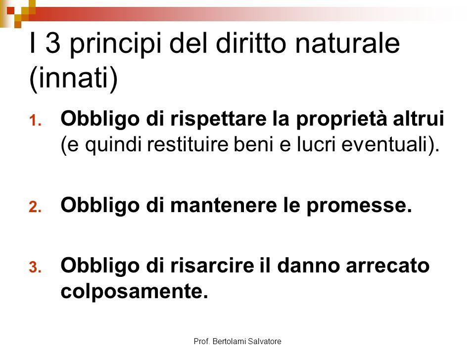 Prof. Bertolami Salvatore I 3 principi del diritto naturale (innati) 1. Obbligo di rispettare la proprietà altrui (e quindi restituire beni e lucri ev