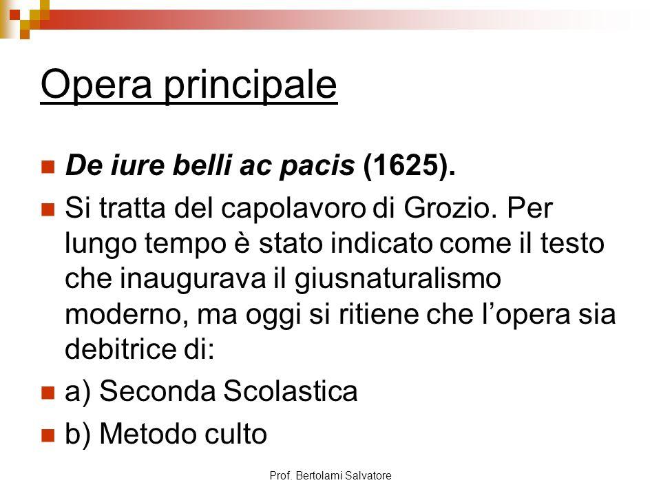 Prof. Bertolami Salvatore Opera principale De iure belli ac pacis (1625). Si tratta del capolavoro di Grozio. Per lungo tempo è stato indicato come il