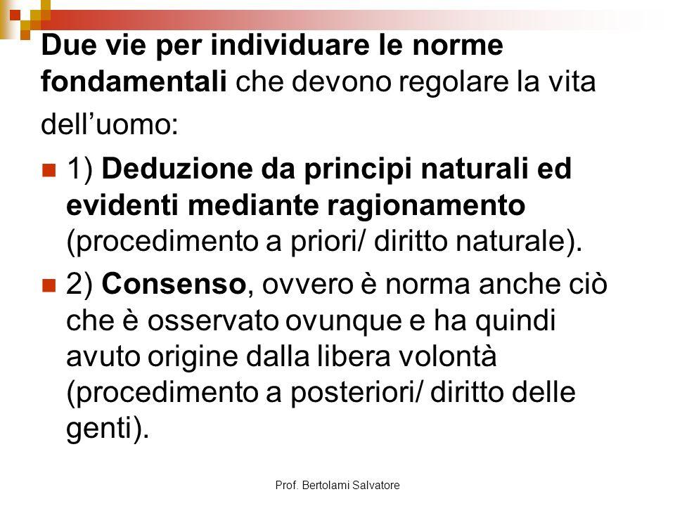 Prof. Bertolami Salvatore Due vie per individuare le norme fondamentali che devono regolare la vita delluomo: 1) Deduzione da principi naturali ed evi