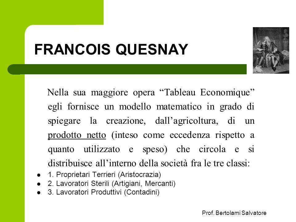 Prof. Bertolami Salvatore FRANCOIS QUESNAY Nella sua maggiore opera Tableau Economique egli fornisce un modello matematico in grado di spiegare la cre