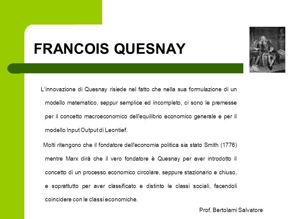 Prof. Bertolami Salvatore FRANCOIS QUESNAY Linnovazione di Quesnay risiede nel fatto che nella sua formulazione di un modello matematico, seppur sempl