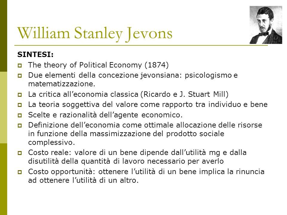 William Stanley Jevons SINTESI: The theory of Political Economy (1874) Due elementi della concezione jevonsiana: psicologismo e matematizzazione.