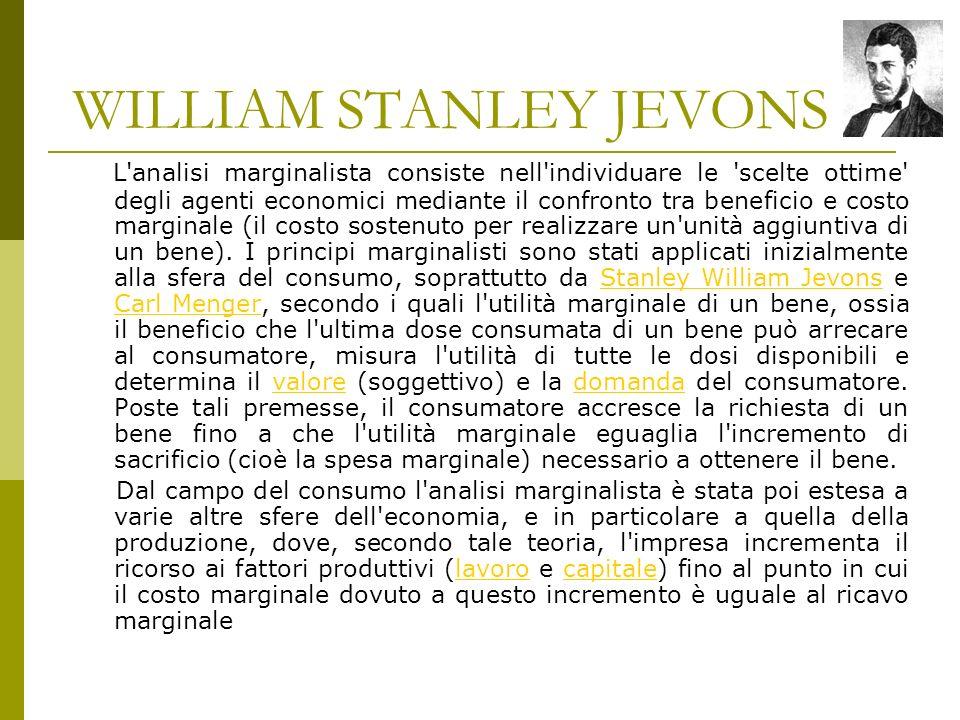 WILLIAM STANLEY JEVONS L analisi marginalista consiste nell individuare le scelte ottime degli agenti economici mediante il confronto tra beneficio e costo marginale (il costo sostenuto per realizzare un unità aggiuntiva di un bene).