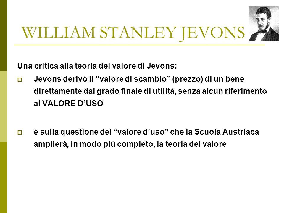 WILLIAM STANLEY JEVONS Una critica alla teoria del valore di Jevons: Jevons derivò il valore di scambio (prezzo) di un bene direttamente dal grado finale di utilità, senza alcun riferimento al VALORE DUSO è sulla questione del valore duso che la Scuola Austriaca amplierà, in modo più completo, la teoria del valore