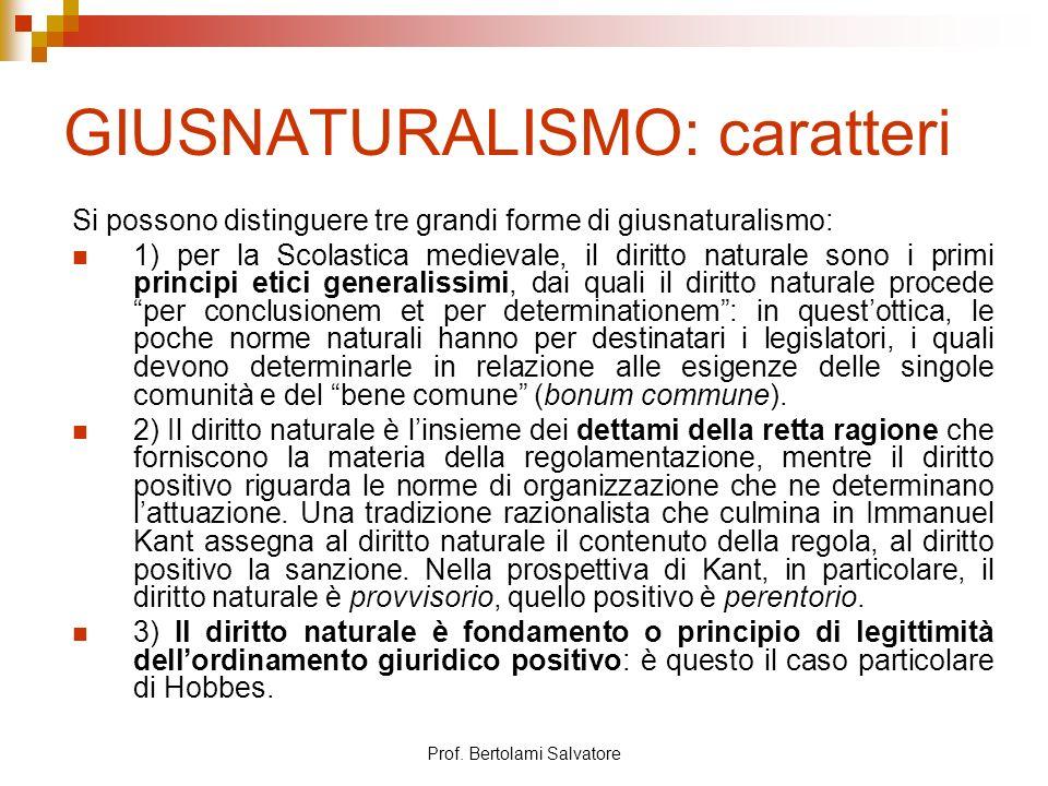 Prof. Bertolami Salvatore GIUSNATURALISMO: caratteri Si possono distinguere tre grandi forme di giusnaturalismo: 1) per la Scolastica medievale, il di