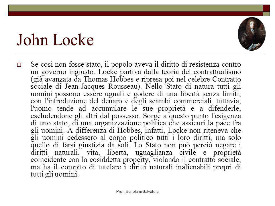 Prof. Bertolami Salvatore John Locke Se così non fosse stato, il popolo aveva il diritto di resistenza contro un governo ingiusto. Locke partiva dalla