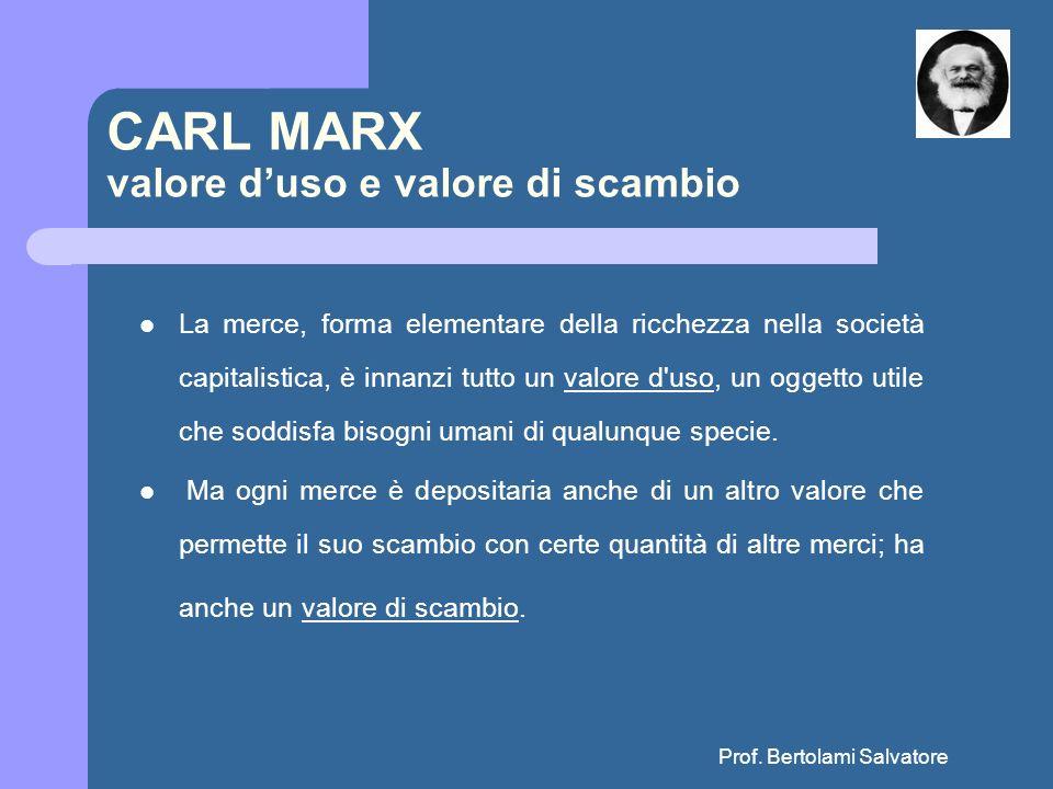 Prof. Bertolami Salvatore CARL MARX valore duso e valore di scambio La merce, forma elementare della ricchezza nella società capitalistica, è innanzi