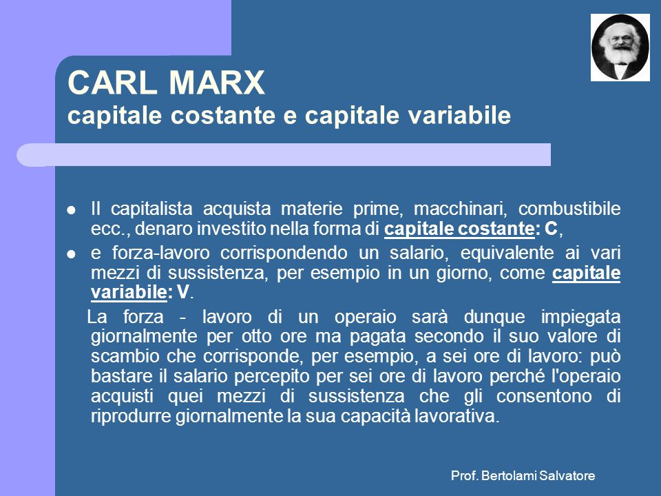 Prof. Bertolami Salvatore CARL MARX capitale costante e capitale variabile Il capitalista acquista materie prime, macchinari, combustibile ecc., denar