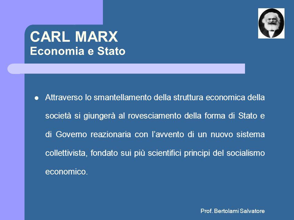 Prof. Bertolami Salvatore CARL MARX Economia e Stato Attraverso lo smantellamento della struttura economica della società si giungerà al rovesciamento