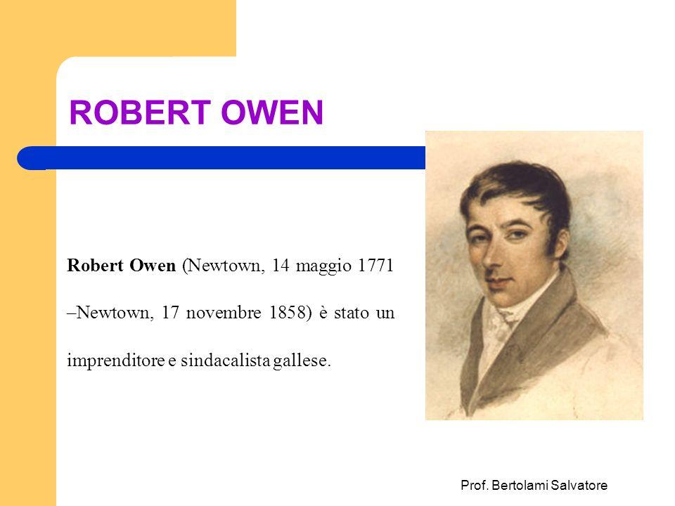 Prof. Bertolami Salvatore ROBERT OWEN Robert Owen (Newtown, 14 maggio 1771 –Newtown, 17 novembre 1858) è stato un imprenditore e sindacalista gallese.