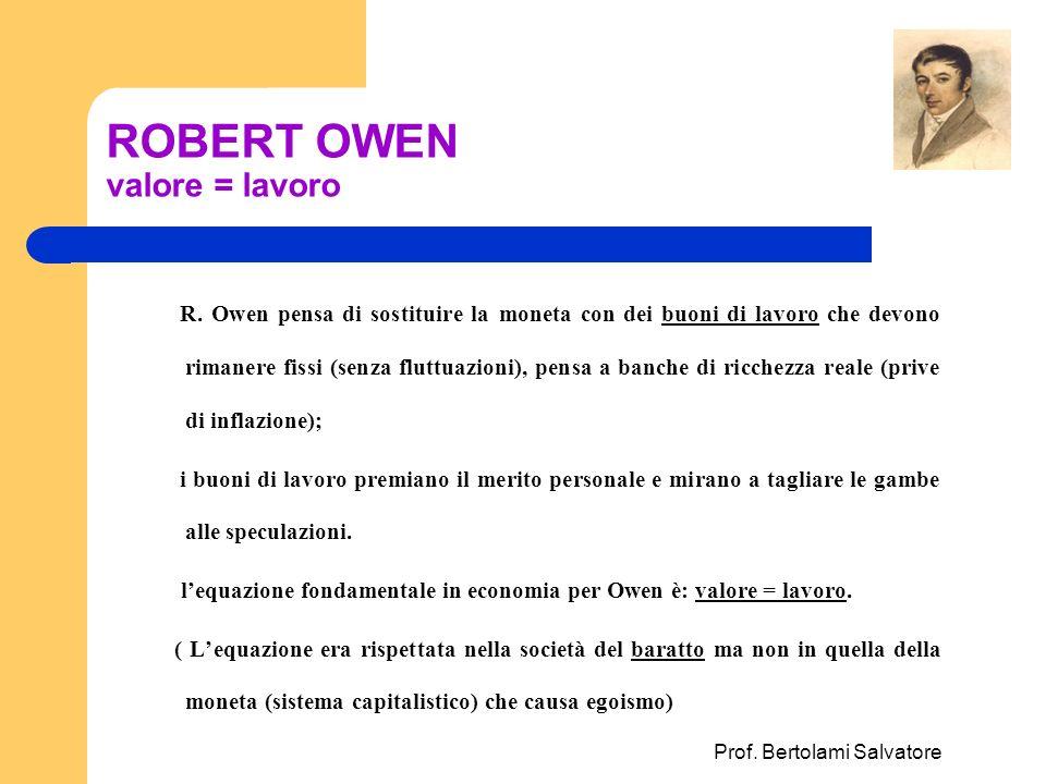 Prof. Bertolami Salvatore ROBERT OWEN valore = lavoro R. Owen pensa di sostituire la moneta con dei buoni di lavoro che devono rimanere fissi (senza f