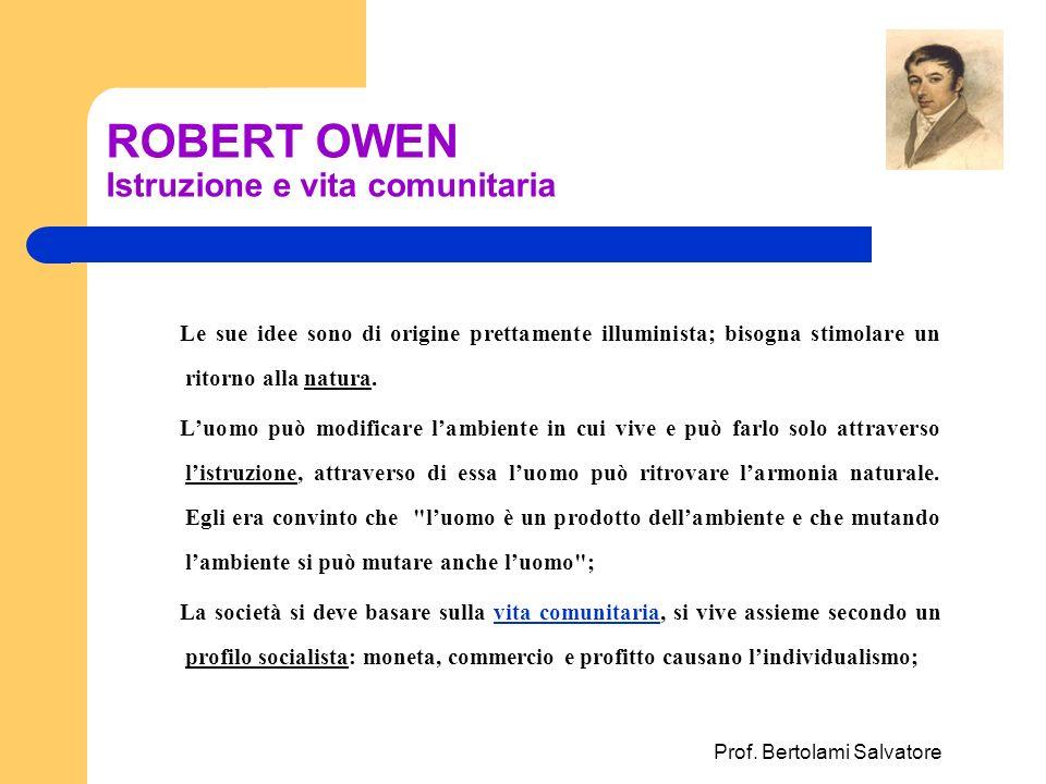Prof. Bertolami Salvatore ROBERT OWEN Istruzione e vita comunitaria Le sue idee sono di origine prettamente illuminista; bisogna stimolare un ritorno