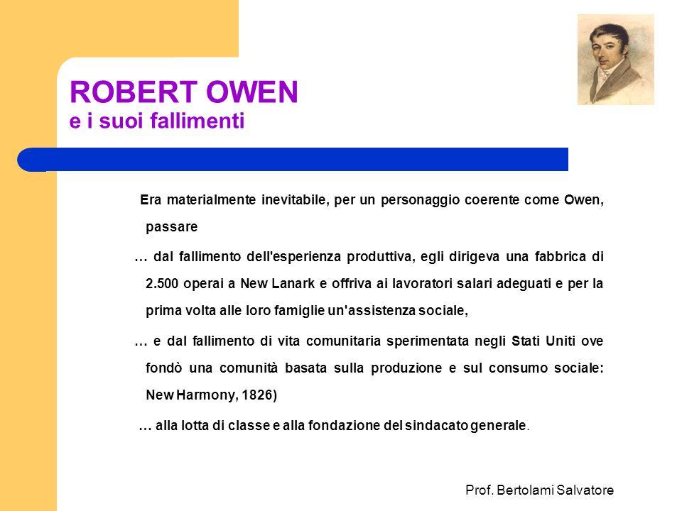 Prof. Bertolami Salvatore ROBERT OWEN e i suoi fallimenti Era materialmente inevitabile, per un personaggio coerente come Owen, passare … dal fallimen