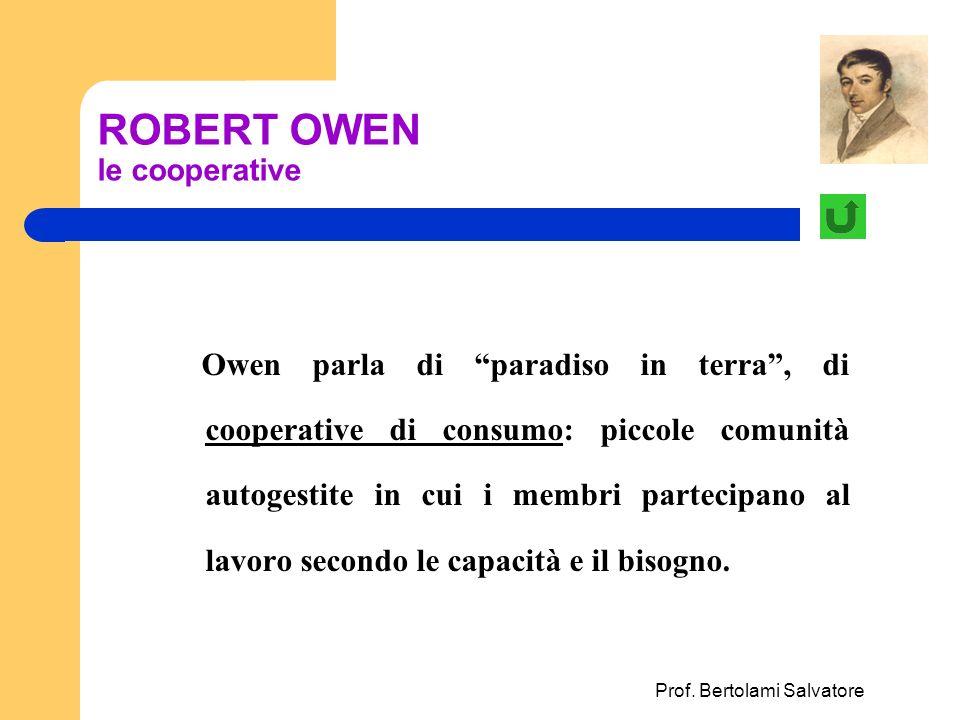 Prof. Bertolami Salvatore ROBERT OWEN le cooperative Owen parla di paradiso in terra, di cooperative di consumo: piccole comunità autogestite in cui i