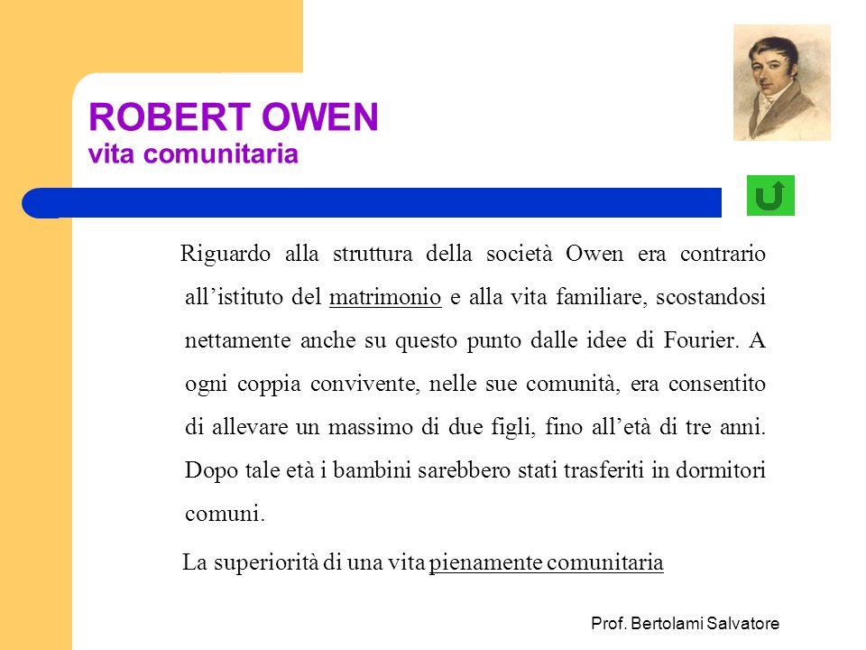 Prof. Bertolami Salvatore ROBERT OWEN vita comunitaria Riguardo alla struttura della società Owen era contrario allistituto del matrimonio e alla vita