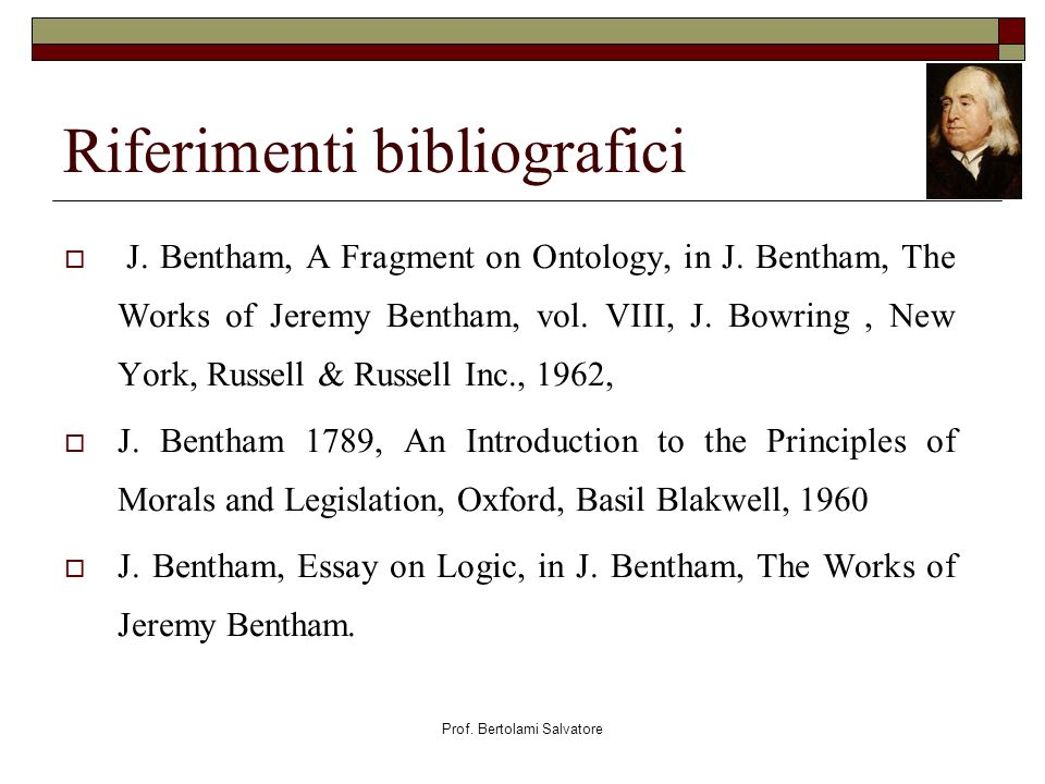Prof. Bertolami Salvatore Riferimenti bibliografici J. Bentham, A Fragment on Ontology, in J. Bentham, The Works of Jeremy Bentham, vol. VIII, J. Bowr