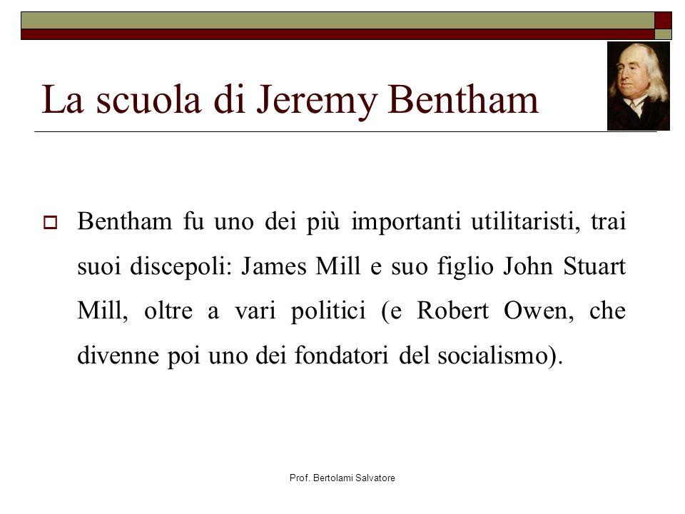 Prof. Bertolami Salvatore La scuola di Jeremy Bentham Bentham fu uno dei più importanti utilitaristi, trai suoi discepoli: James Mill e suo figlio Joh