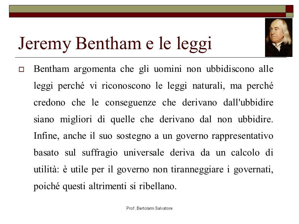 Prof. Bertolami Salvatore Jeremy Bentham e le leggi Bentham argomenta che gli uomini non ubbidiscono alle leggi perché vi riconoscono le leggi natural