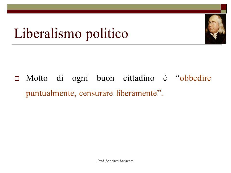Prof. Bertolami Salvatore Liberalismo politico Motto di ogni buon cittadino è obbedire puntualmente, censurare liberamente.