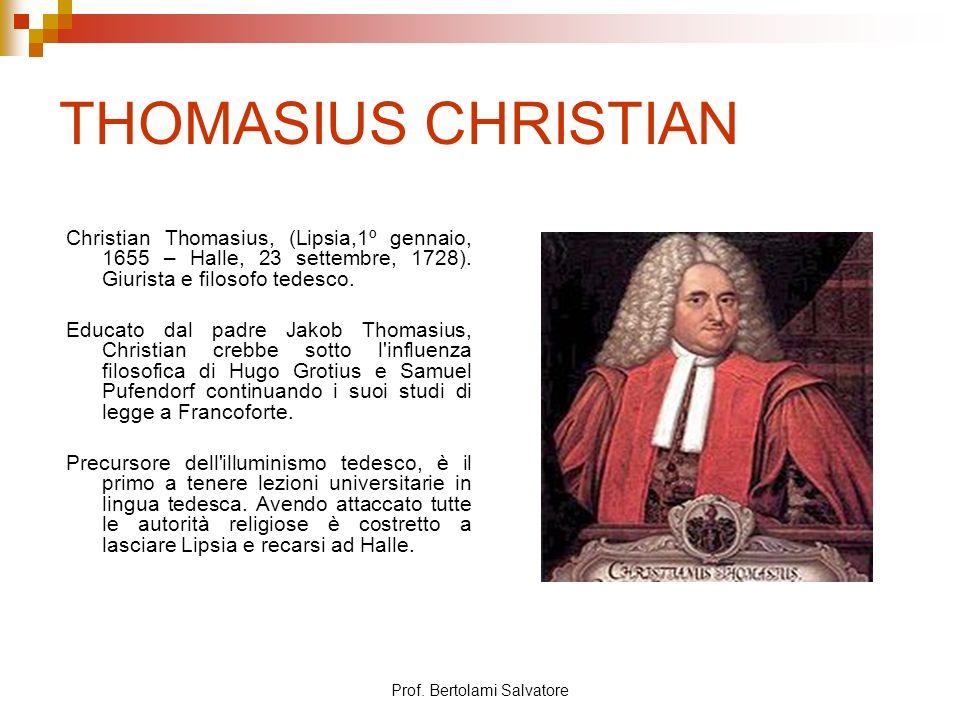 Prof. Bertolami Salvatore THOMASIUS CHRISTIAN Christian Thomasius, (Lipsia,1º gennaio, 1655 – Halle, 23 settembre, 1728). Giurista e filosofo tedesco.