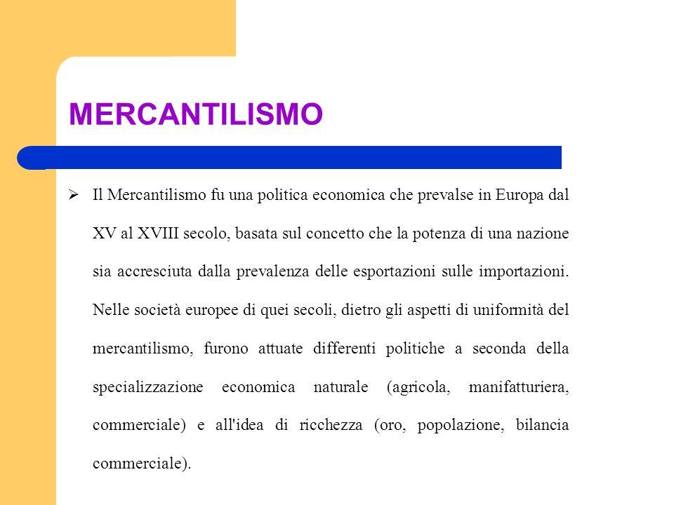 MERCANTILISMO Il Mercantilismo fu una politica economica che prevalse in Europa dal XV al XVIII secolo, basata sul concetto che la potenza di una nazi