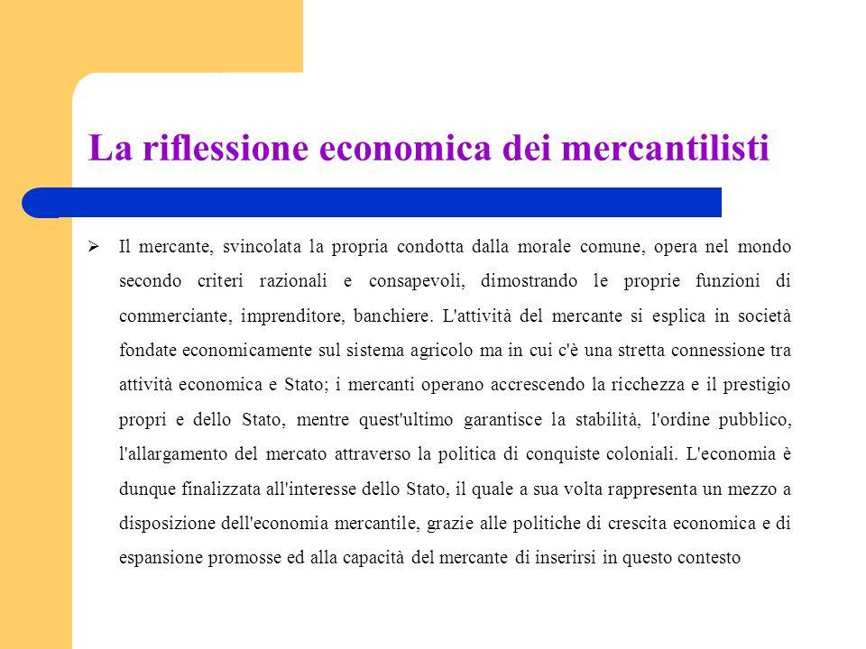 La riflessione economica dei mercantilisti Il mercante, svincolata la propria condotta dalla morale comune, opera nel mondo secondo criteri razionali