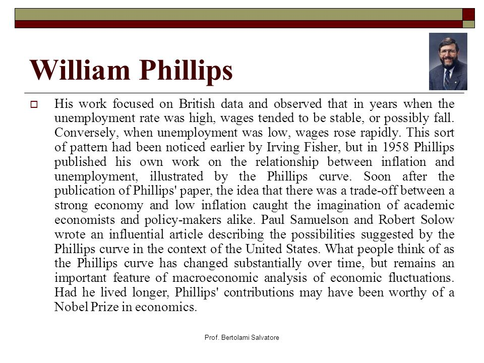 Prof. Bertolami Salvatore William Phillips His work focused on British data and observed that in years when the unemployment rate was high, wages tend