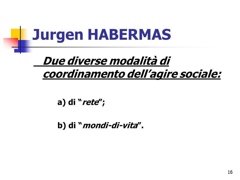 16 Jurgen HABERMAS Due diverse modalità di coordinamento dellagire sociale: a) di rete; b) di mondi-di-vita.