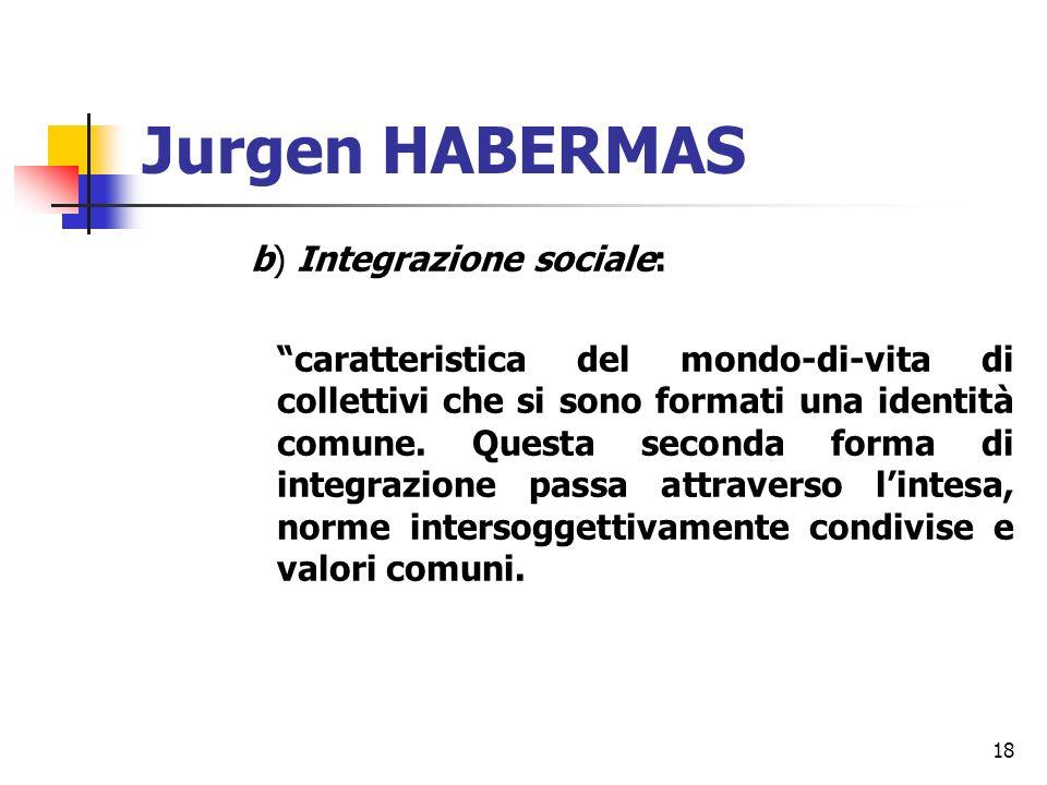 18 Jurgen HABERMAS b) Integrazione sociale: caratteristica del mondo-di-vita di collettivi che si sono formati una identità comune.