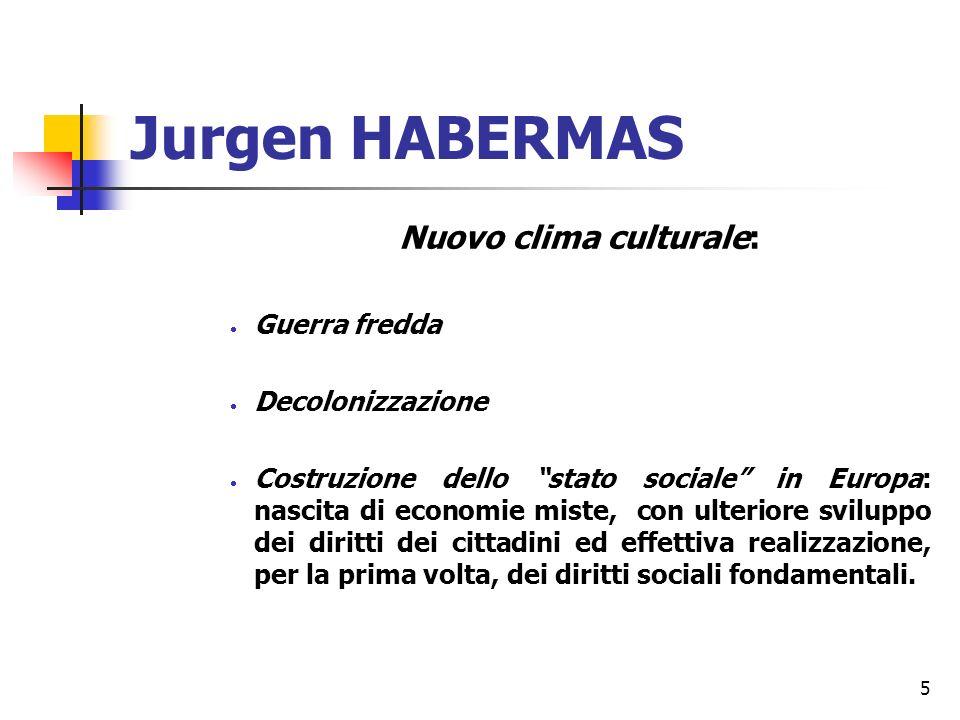5 Jurgen HABERMAS Nuovo clima culturale: Guerra fredda Decolonizzazione Costruzione dello stato sociale in Europa: nascita di economie miste, con ulteriore sviluppo dei diritti dei cittadini ed effettiva realizzazione, per la prima volta, dei diritti sociali fondamentali.