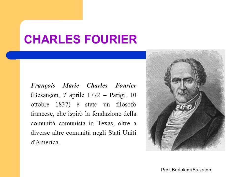 Prof. Bertolami Salvatore CHARLES FOURIER François Marie Charles Fourier (Besançon, 7 aprile 1772 – Parigi, 10 ottobre 1837) è stato un filosofo franc