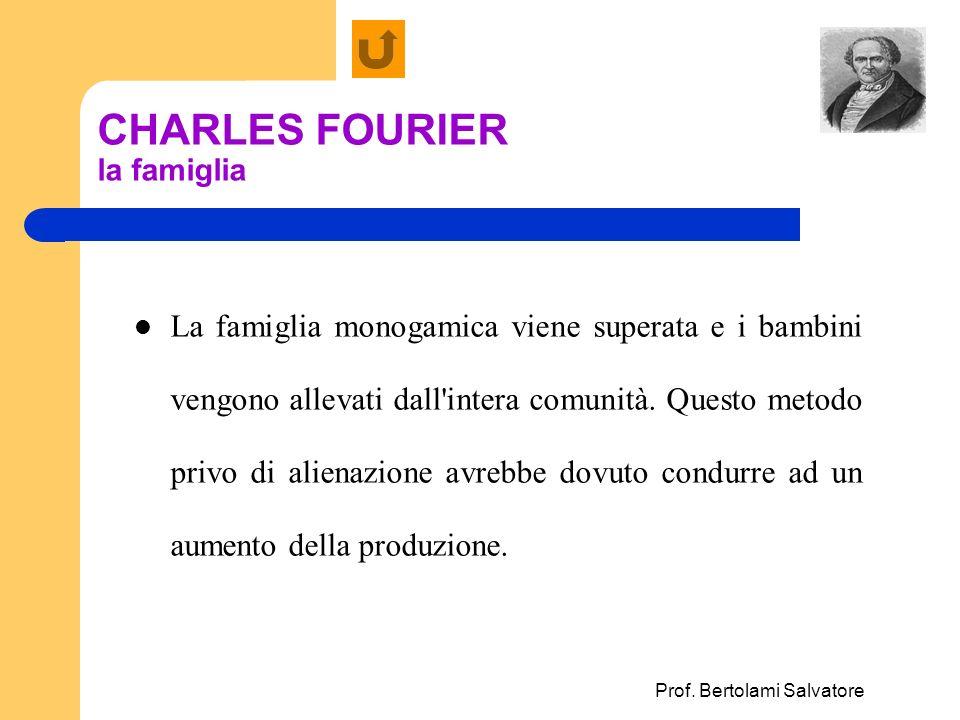Prof. Bertolami Salvatore CHARLES FOURIER la famiglia La famiglia monogamica viene superata e i bambini vengono allevati dall'intera comunità. Questo