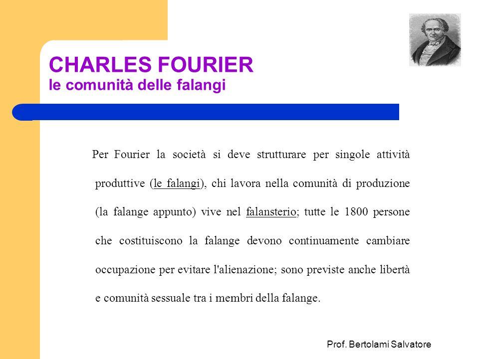 Prof. Bertolami Salvatore CHARLES FOURIER le comunità delle falangi Per Fourier la società si deve strutturare per singole attività produttive (le fal