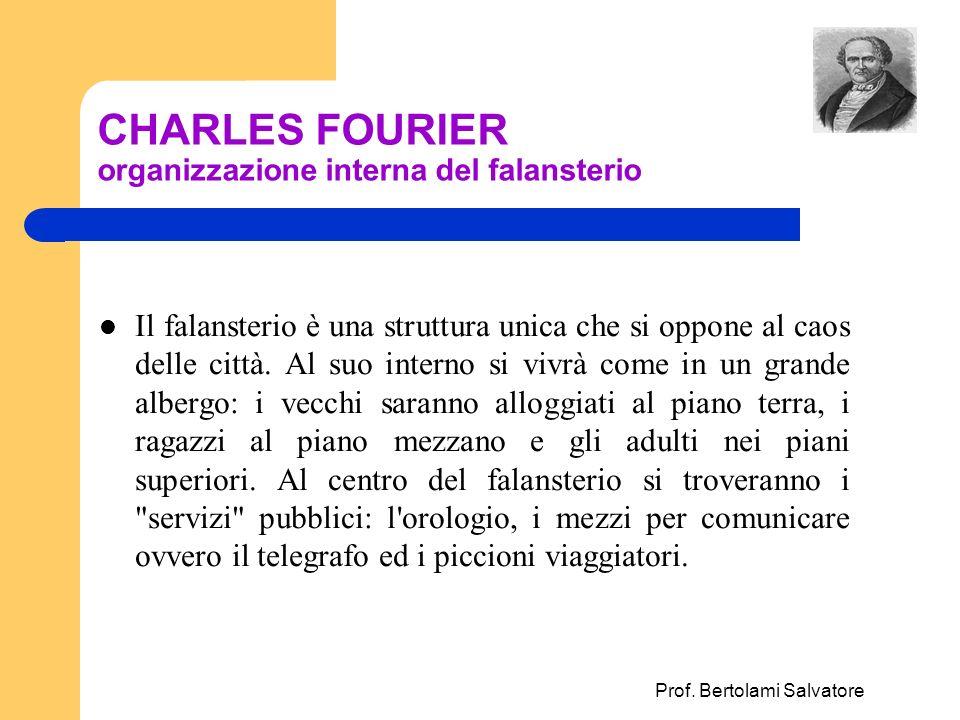 Prof. Bertolami Salvatore CHARLES FOURIER organizzazione interna del falansterio Il falansterio è una struttura unica che si oppone al caos delle citt