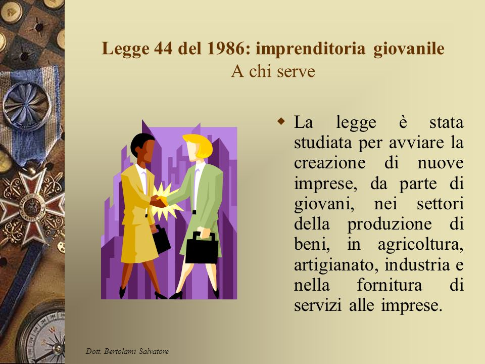 Legge 44 del 1986: imprenditoria giovanile A chi serve La legge è stata studiata per avviare la creazione di nuove imprese, da parte di giovani, nei settori della produzione di beni, in agricoltura, artigianato, industria e nella fornitura di servizi alle imprese.