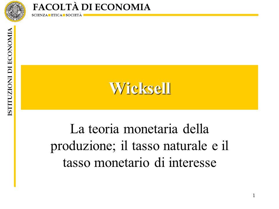 FACOLTÀ DI ECONOMIA SCIENZA ETICA SOCIETÀ ISTITUZIONI DI ECONOMIA 1 Wicksell La teoria monetaria della produzione; il tasso naturale e il tasso moneta