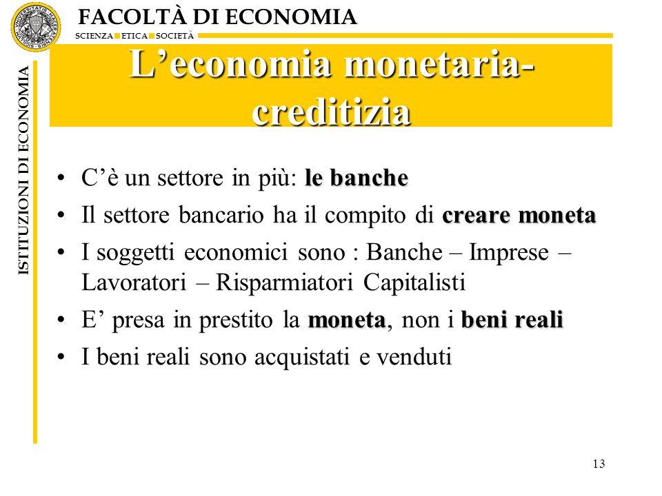 FACOLTÀ DI ECONOMIA SCIENZA ETICA SOCIETÀ ISTITUZIONI DI ECONOMIA 13 Leconomia monetaria- creditizia le bancheCè un settore in più: le banche creare m