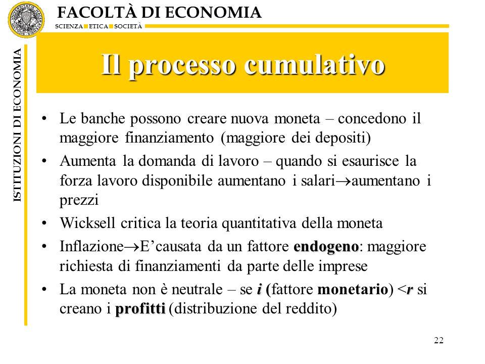 FACOLTÀ DI ECONOMIA SCIENZA ETICA SOCIETÀ ISTITUZIONI DI ECONOMIA 22 Il processo cumulativo Le banche possono creare nuova moneta – concedono il maggi