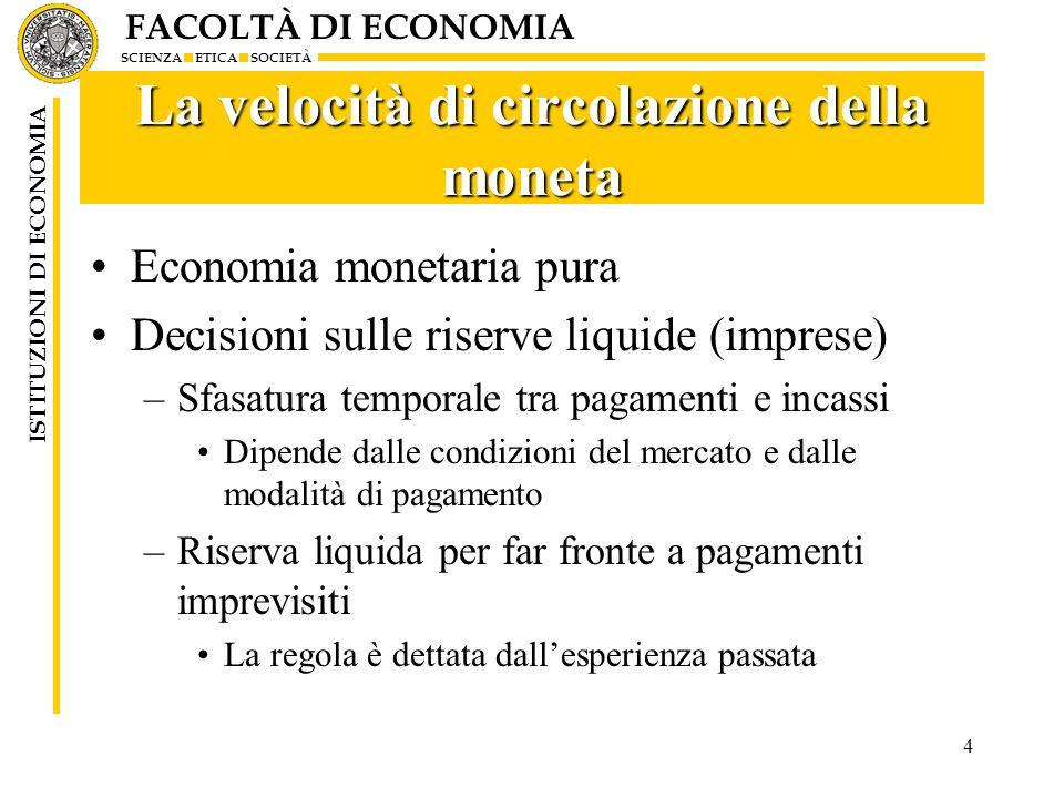 FACOLTÀ DI ECONOMIA SCIENZA ETICA SOCIETÀ ISTITUZIONI DI ECONOMIA 5 Leconomia creditizia pura In astratto una piccola quantità di moneta può servire a sorreggere tutti gli scambi –Tutti i pagamenti sono fatti attraverso il credito –La velocità di circolazione tende allinfinito Le banche creano moneta (depositi) –Le banche non hanno limiti (teorici) alla creazione di credito –Lofferta di moneta viene creata dalla domanda stessa –Se non si può più parlare di offerta (autonoma dalla domanda) di moneta, cade la teoria quantitativa Domanda di moneta =