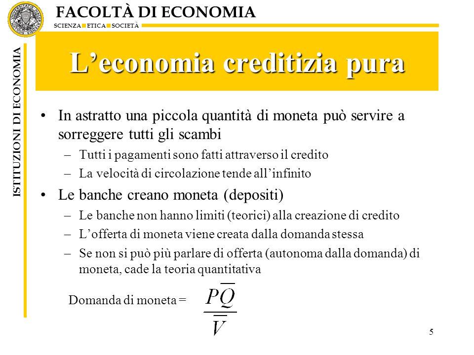 FACOLTÀ DI ECONOMIA SCIENZA ETICA SOCIETÀ ISTITUZIONI DI ECONOMIA 5 Leconomia creditizia pura In astratto una piccola quantità di moneta può servire a