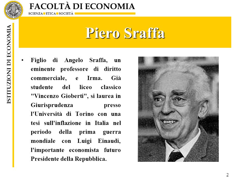 FACOLTÀ DI ECONOMIA SCIENZA ETICA SOCIETÀ ISTITUZIONI DI ECONOMIA 2 Piero Sraffa Figlio di Angelo Sraffa, un eminente professore di diritto commercial