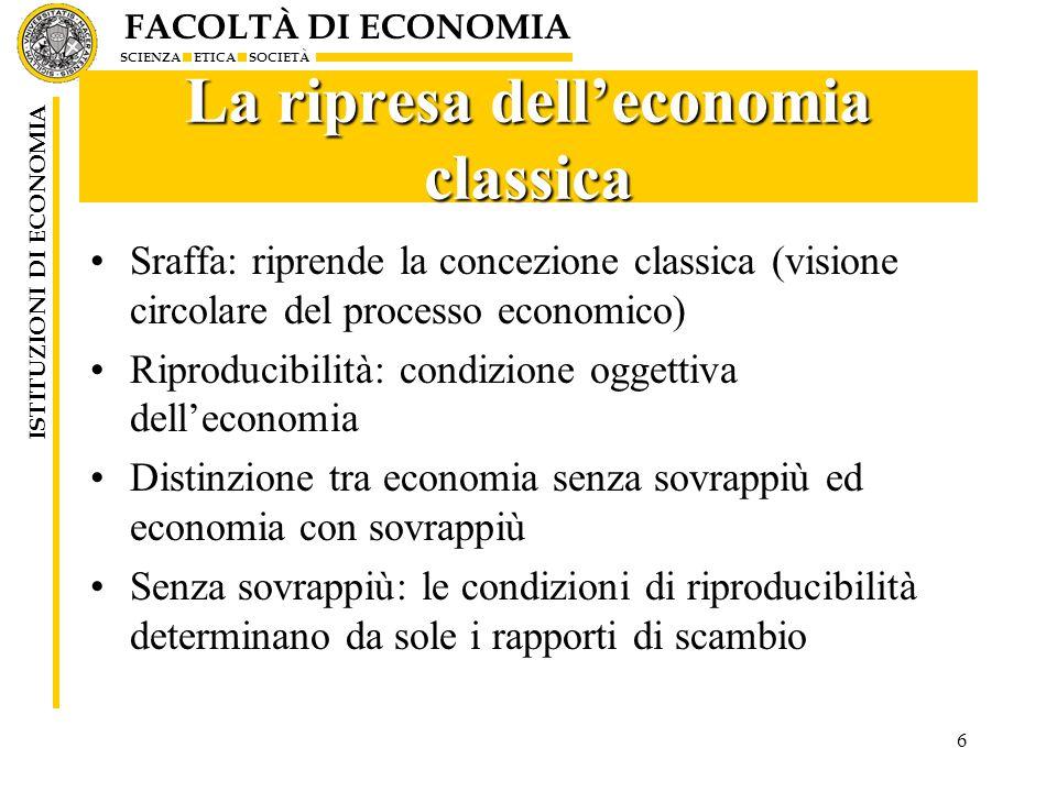 FACOLTÀ DI ECONOMIA SCIENZA ETICA SOCIETÀ ISTITUZIONI DI ECONOMIA 6 La ripresa delleconomia classica Sraffa: riprende la concezione classica (visione
