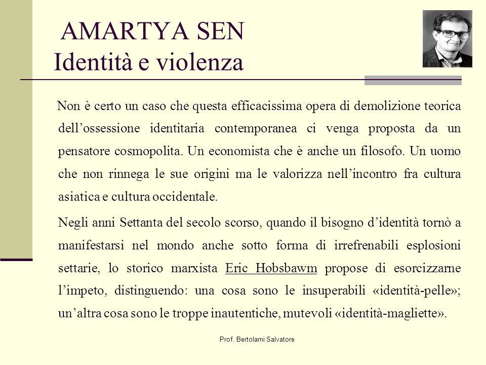 Prof. Bertolami Salvatore AMARTYA SEN Identità e violenza Non è certo un caso che questa efficacissima opera di demolizione teorica dellossessione ide