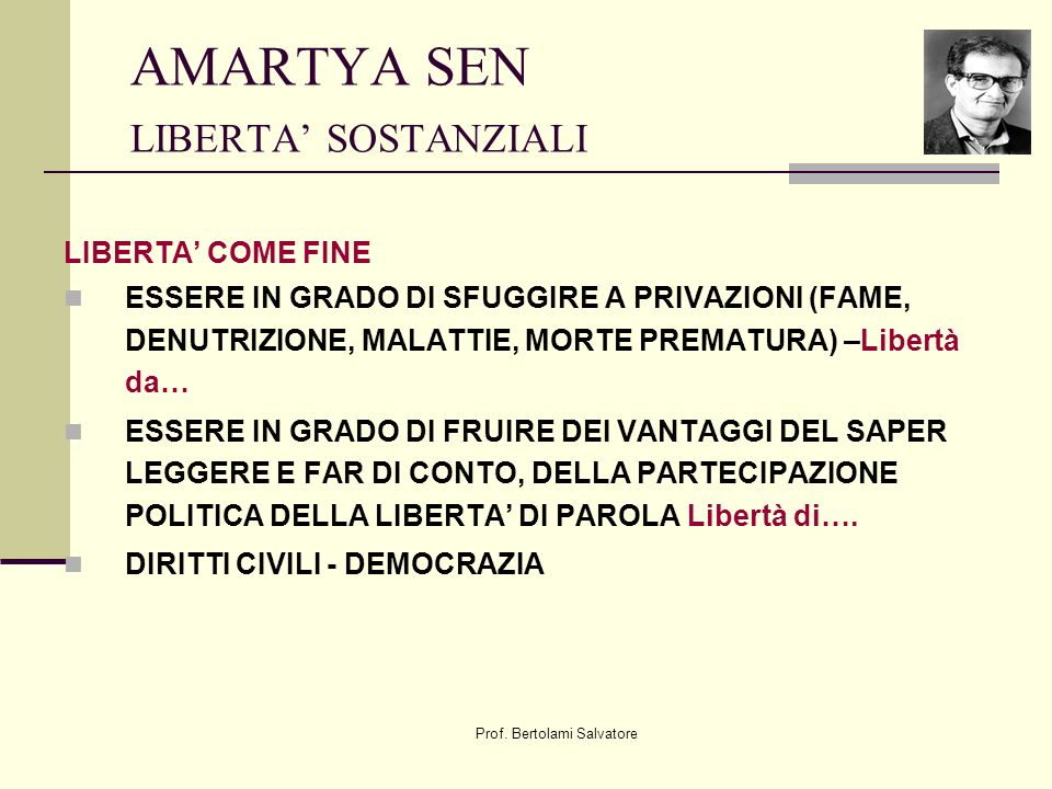 Prof. Bertolami Salvatore AMARTYA SEN LIBERTA SOSTANZIALI LIBERTA COME FINE ESSERE IN GRADO DI SFUGGIRE A PRIVAZIONI (FAME, DENUTRIZIONE, MALATTIE, MO